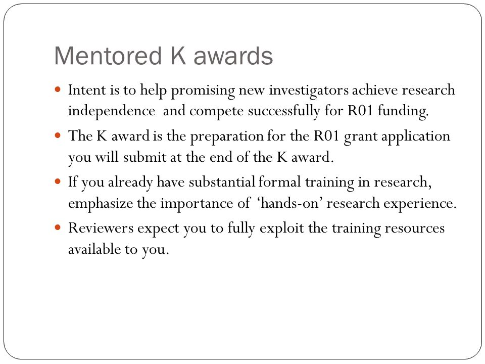 Mentored K awards Intent is to help promising new investigators achieve research independence and compete successfully for R01 funding.
