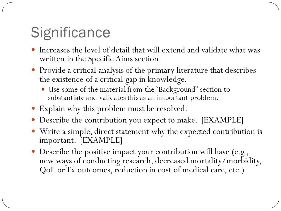 Significance Increases the level of detail that will extend and validate what was written in the Specific Aims section.