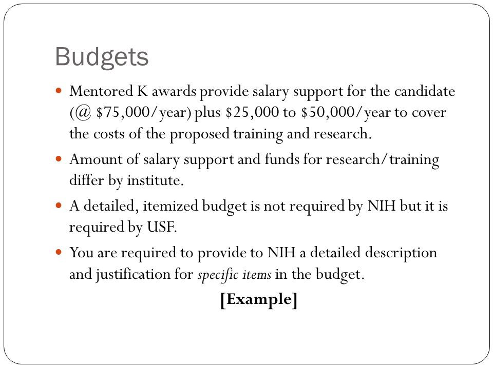 Budgets Mentored K awards provide salary support for the candidate (@ $75,000/year) plus $25,000 to $50,000/year to cover the costs of the proposed training and research.