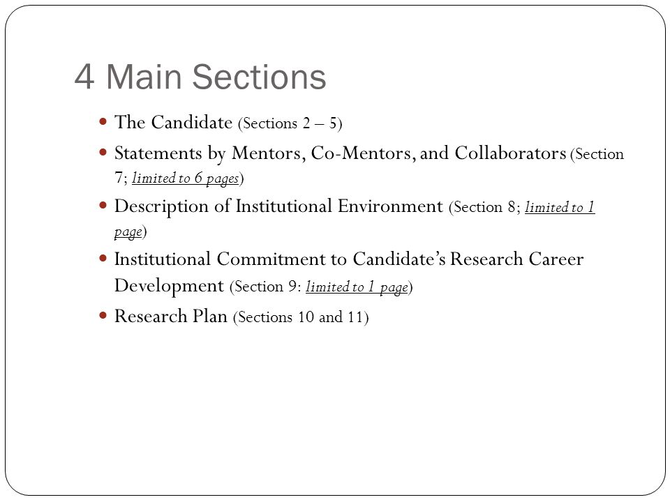 4 Main Sections The Candidate (Sections 2 – 5) Statements by Mentors, Co-Mentors, and Collaborators (Section 7; limited to 6 pages) Description of Institutional Environment (Section 8; limited to 1 page) Institutional Commitment to Candidate's Research Career Development (Section 9: limited to 1 page) Research Plan (Sections 10 and 11)