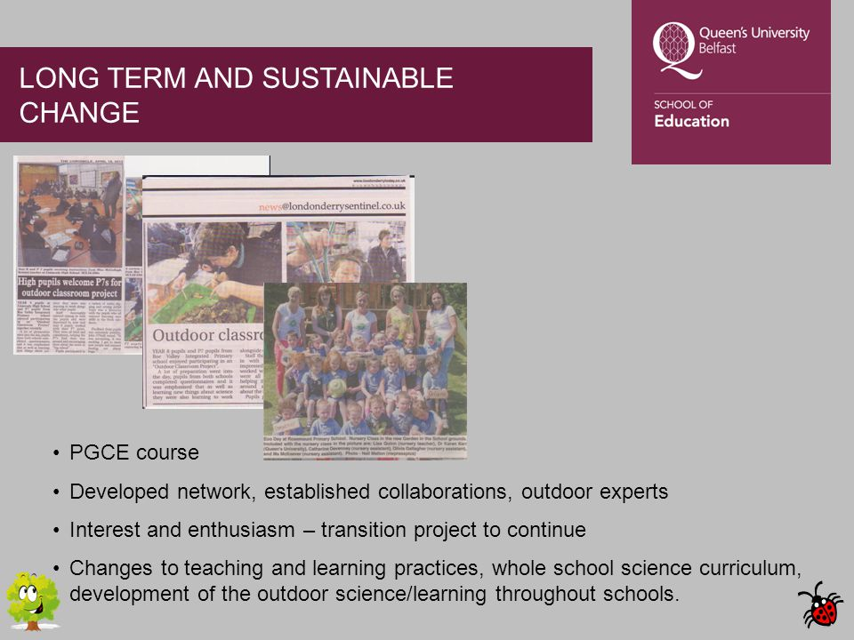 LONG TERM AND SUSTAINABLE CHANGE PGCE course Developed network, established collaborations, outdoor experts Interest and enthusiasm – transition project to continue Changes to teaching and learning practices, whole school science curriculum, development of the outdoor science/learning throughout schools.