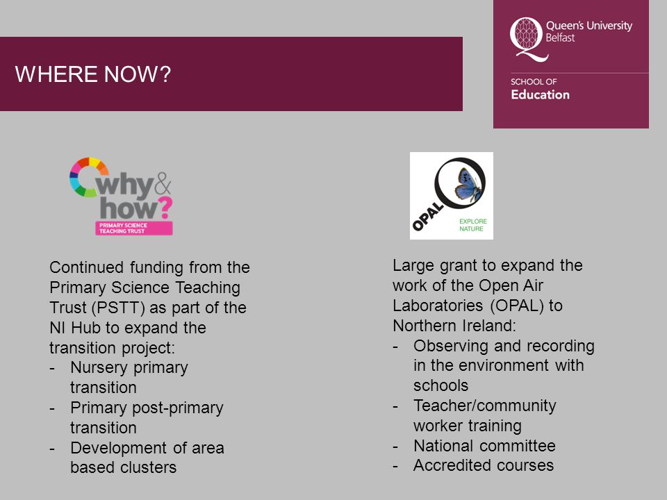 WHERE NOW? Continued funding from the Primary Science Teaching Trust (PSTT) as part of the NI Hub to expand the transition project: -Nursery primary t