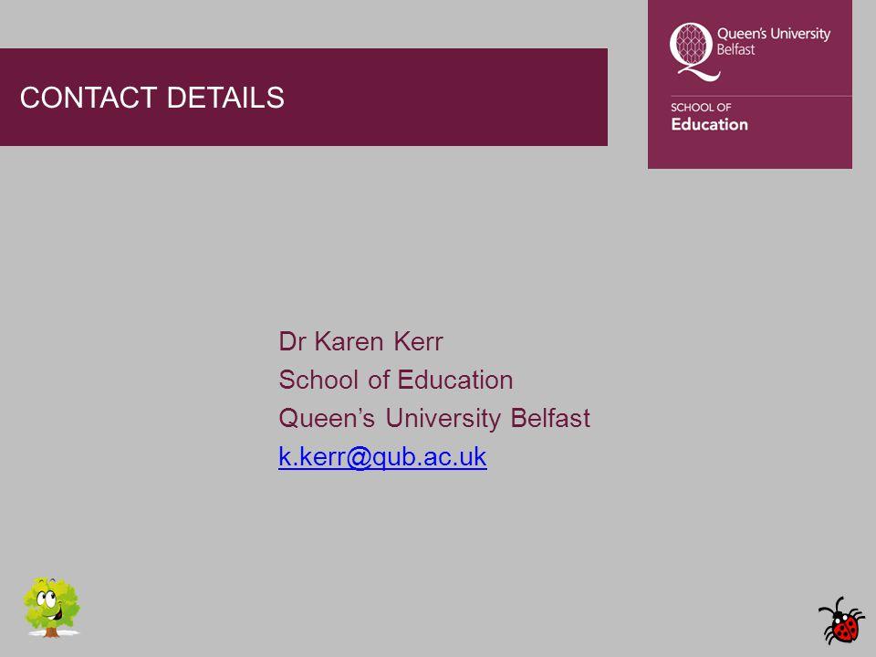 CONTACT DETAILS Dr Karen Kerr School of Education Queen's University Belfast k.kerr@qub.ac.uk
