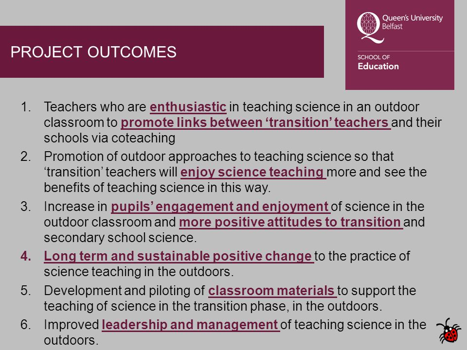 PROJECT OUTCOMES 1.Teachers who are enthusiastic in teaching science in an outdoor classroom to promote links between 'transition' teachers and their schools via coteaching 2.Promotion of outdoor approaches to teaching science so that 'transition' teachers will enjoy science teaching more and see the benefits of teaching science in this way.