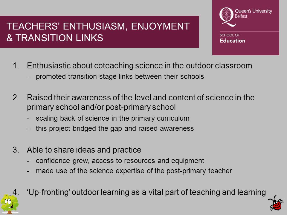 TEACHERS' ENTHUSIASM, ENJOYMENT & TRANSITION LINKS 1.Enthusiastic about coteaching science in the outdoor classroom -promoted transition stage links between their schools 2.Raised their awareness of the level and content of science in the primary school and/or post-primary school -scaling back of science in the primary curriculum -this project bridged the gap and raised awareness 3.Able to share ideas and practice -confidence grew, access to resources and equipment -made use of the science expertise of the post-primary teacher 4.'Up-fronting' outdoor learning as a vital part of teaching and learning