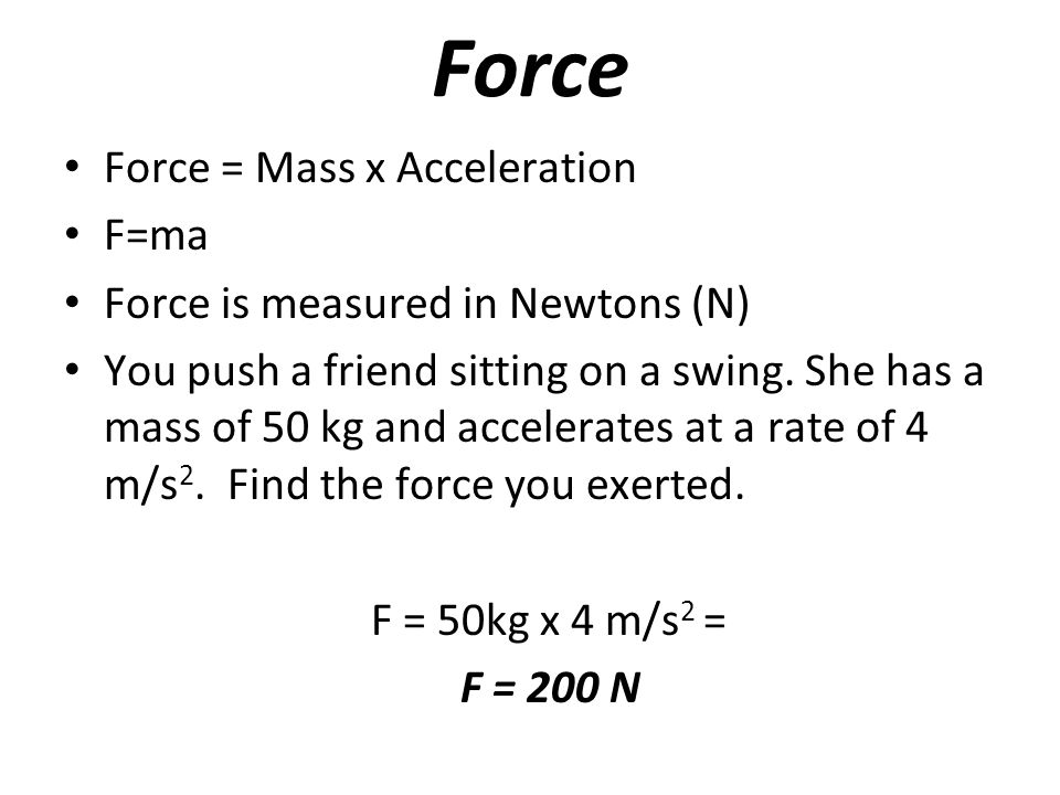 Force Force = Mass x Acceleration F=ma Force is measured in Newtons (N) You push a friend sitting on a swing.
