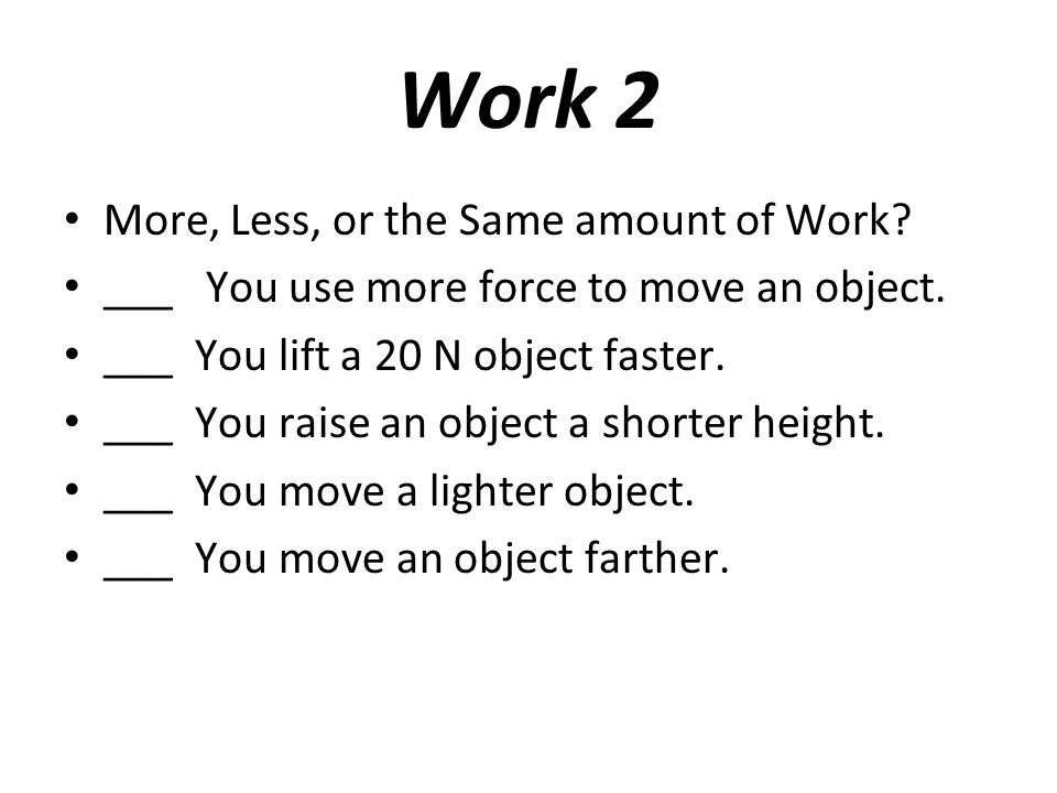 Work 2 More, Less, or the Same amount of Work? ___ You use more force to move an object. ___ You lift a 20 N object faster. ___ You raise an object a