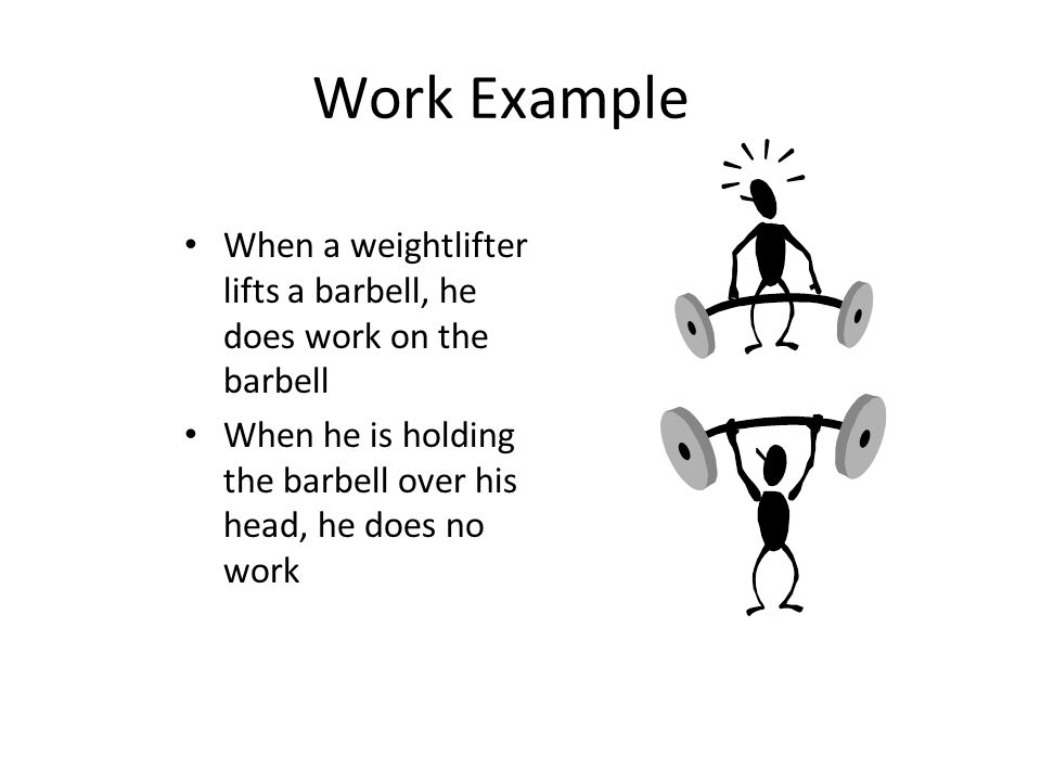 Work Example When a weightlifter lifts a barbell, he does work on the barbell When he is holding the barbell over his head, he does no work