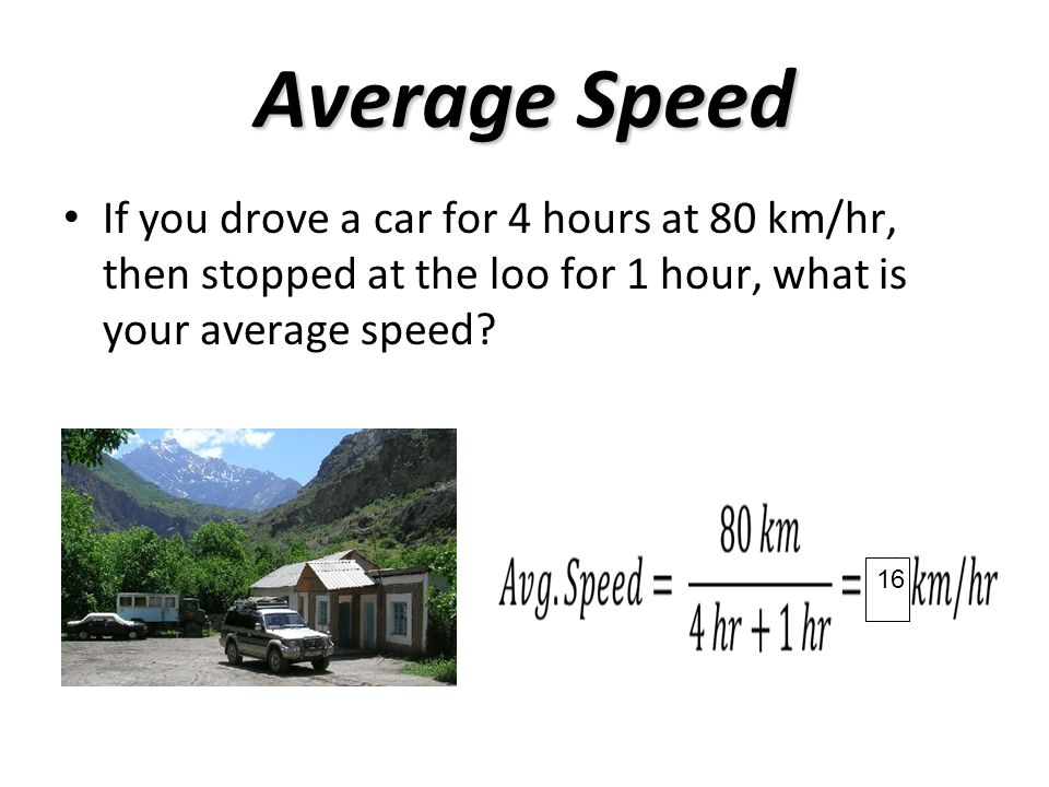 Average Speed If you drove a car for 4 hours at 80 km/hr, then stopped at the loo for 1 hour, what is your average speed.