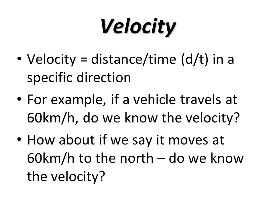 Velocity Velocity = distance/time (d/t) in a specific direction For example, if a vehicle travels at 60km/h, do we know the velocity.