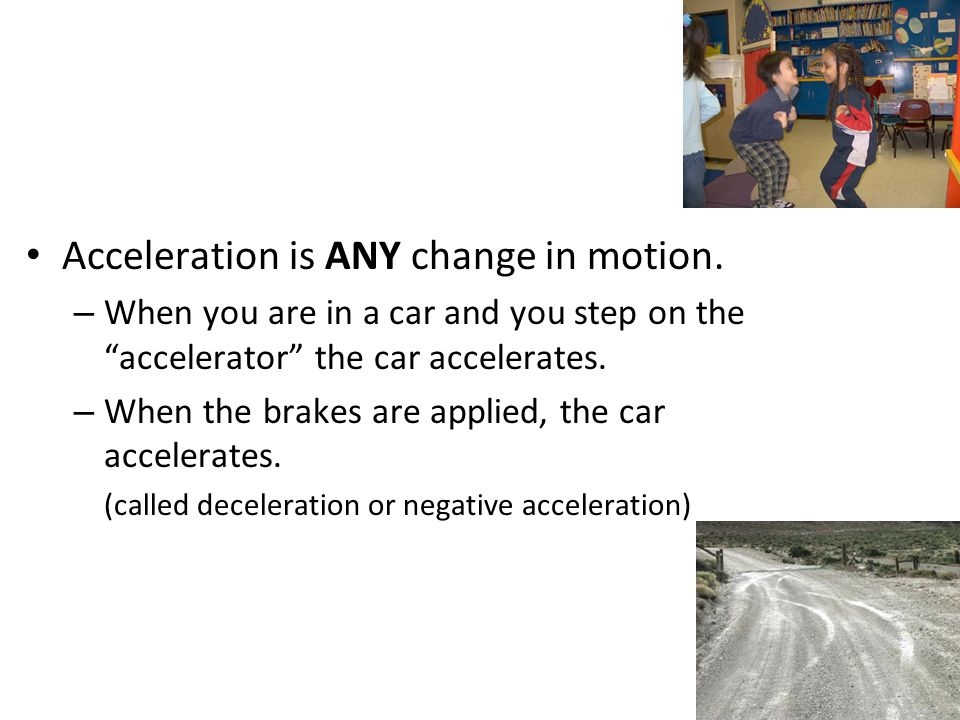 "Acceleration is ANY change in motion. – When you are in a car and you step on the ""accelerator"" the car accelerates. – When the brakes are applied, th"