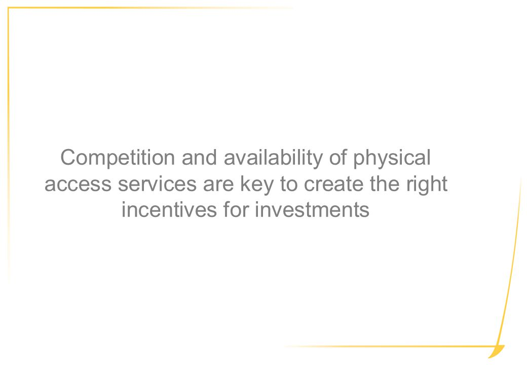 Competition and availability of physical access services are key to create the right incentives for investments
