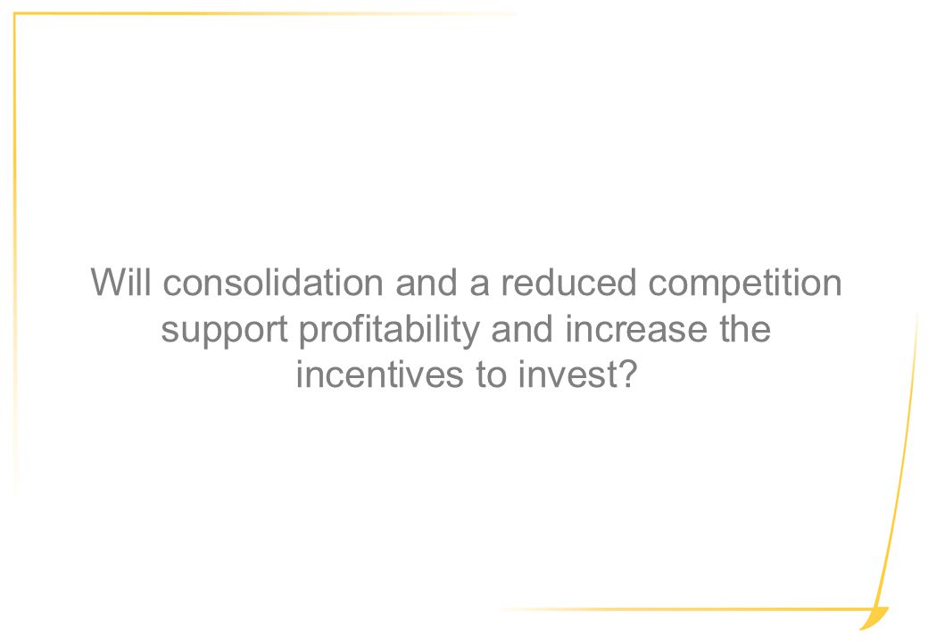 Will consolidation and a reduced competition support profitability and increase the incentives to invest?