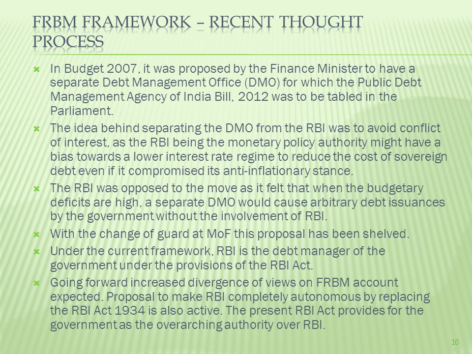  In Budget 2007, it was proposed by the Finance Minister to have a separate Debt Management Office (DMO) for which the Public Debt Management Agency of India Bill, 2012 was to be tabled in the Parliament.