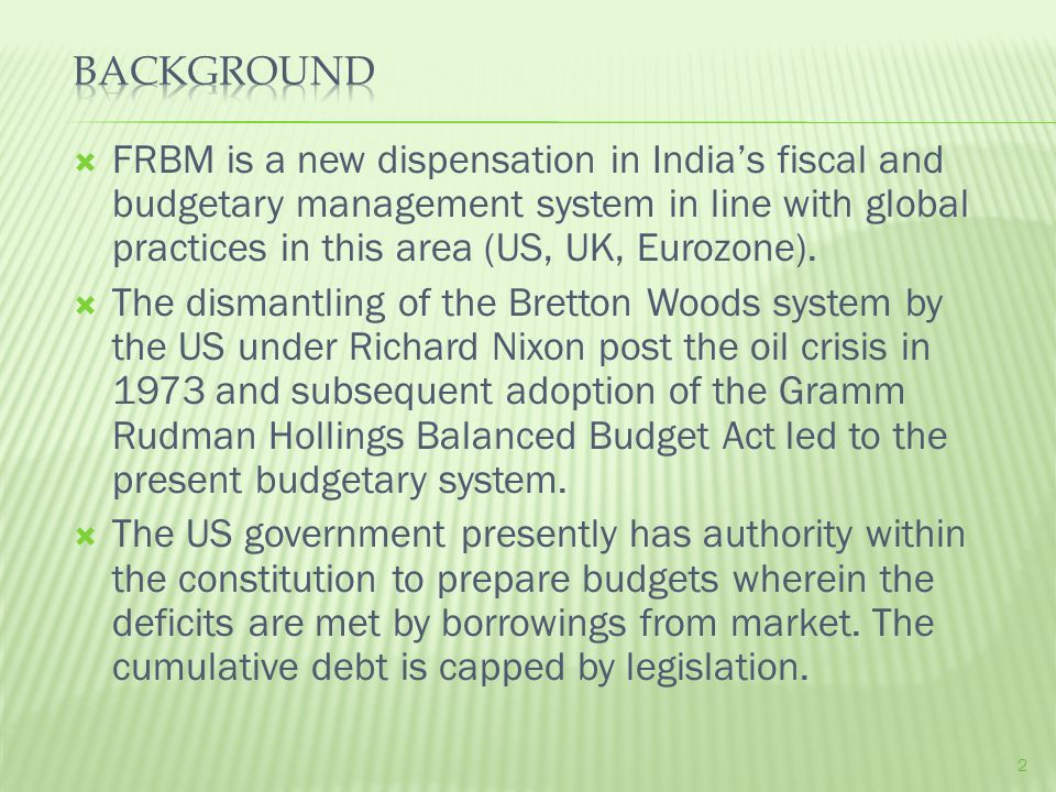 FRBM is a new dispensation in India's fiscal and budgetary management system in line with global practices in this area (US, UK, Eurozone).
