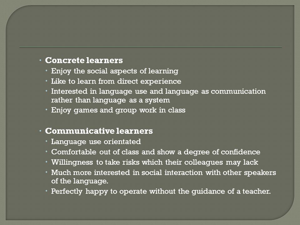  Concrete learners  Enjoy the social aspects of learning  Like to learn from direct experience  Interested in language use and language as communication rather than language as a system  Enjoy games and group work in class  Communicative learners  Language use orientated  Comfortable out of class and show a degree of confidence  Willingness to take risks which their colleagues may lack  Much more interested in social interaction with other speakers of the language.