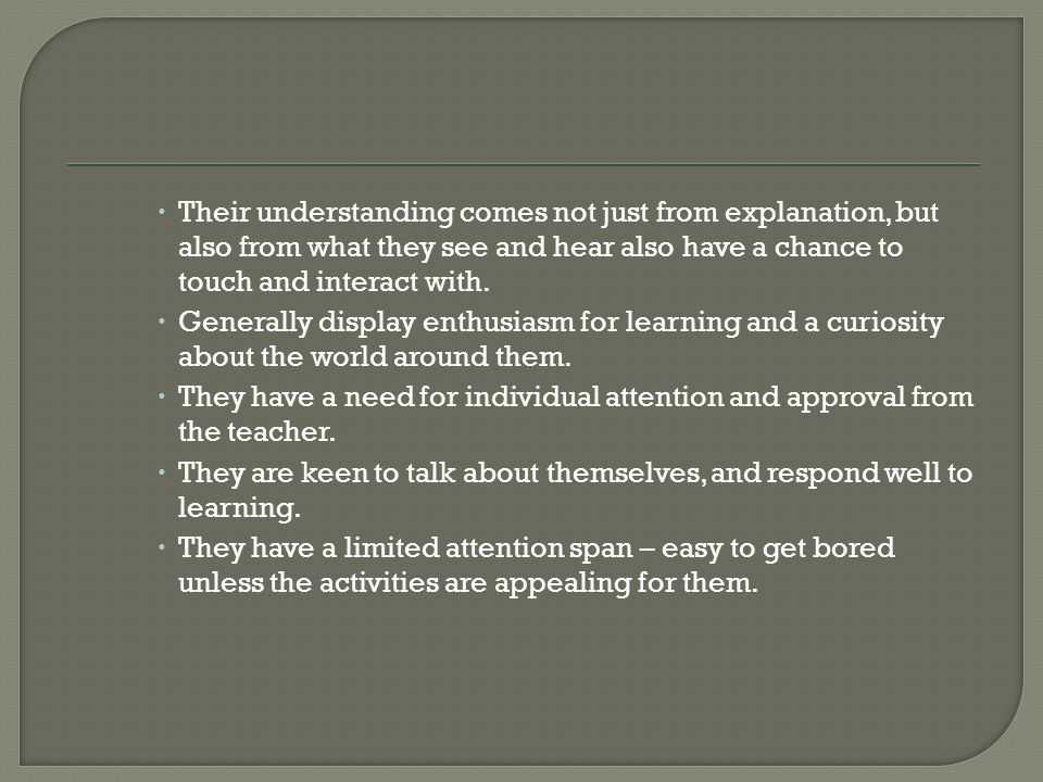  Their understanding comes not just from explanation, but also from what they see and hear also have a chance to touch and interact with.