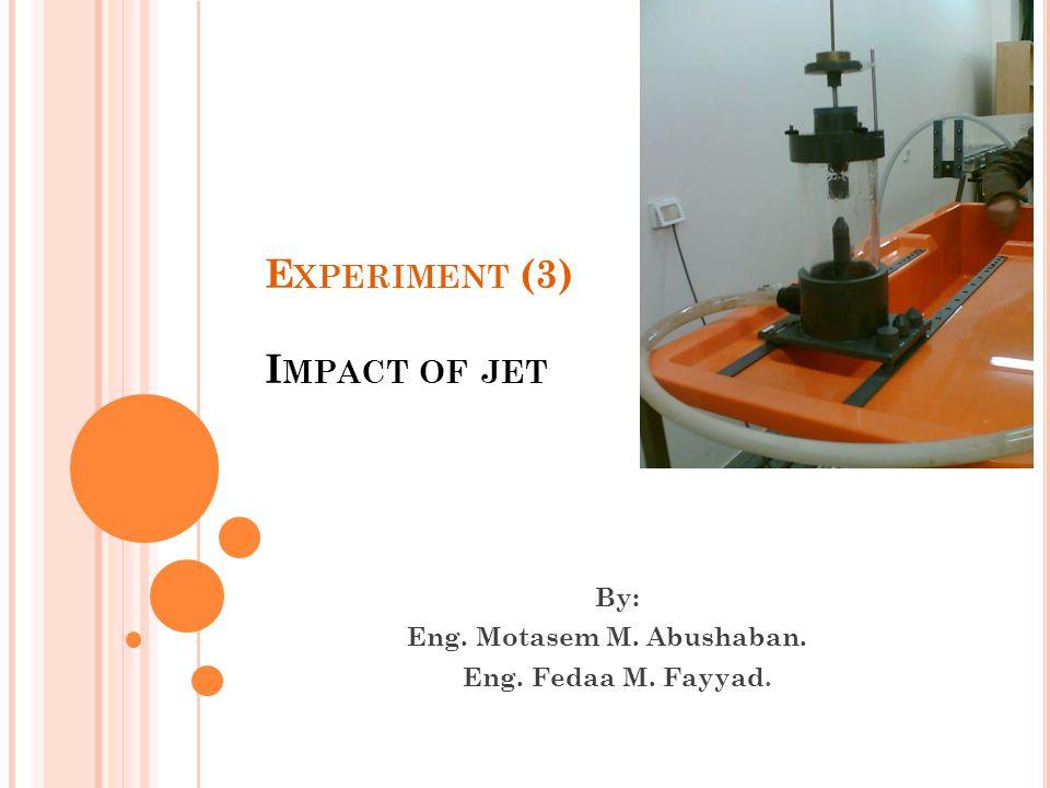 E XPERIMENT (3) I MPACT OF JET By: Eng. Motasem M. Abushaban. Eng. Fedaa M. Fayyad.