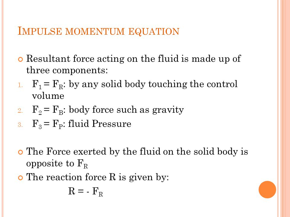 Resultant force acting on the fluid is made up of three components: 1. F 1 = F R : by any solid body touching the control volume 2. F 2 = F B : body f