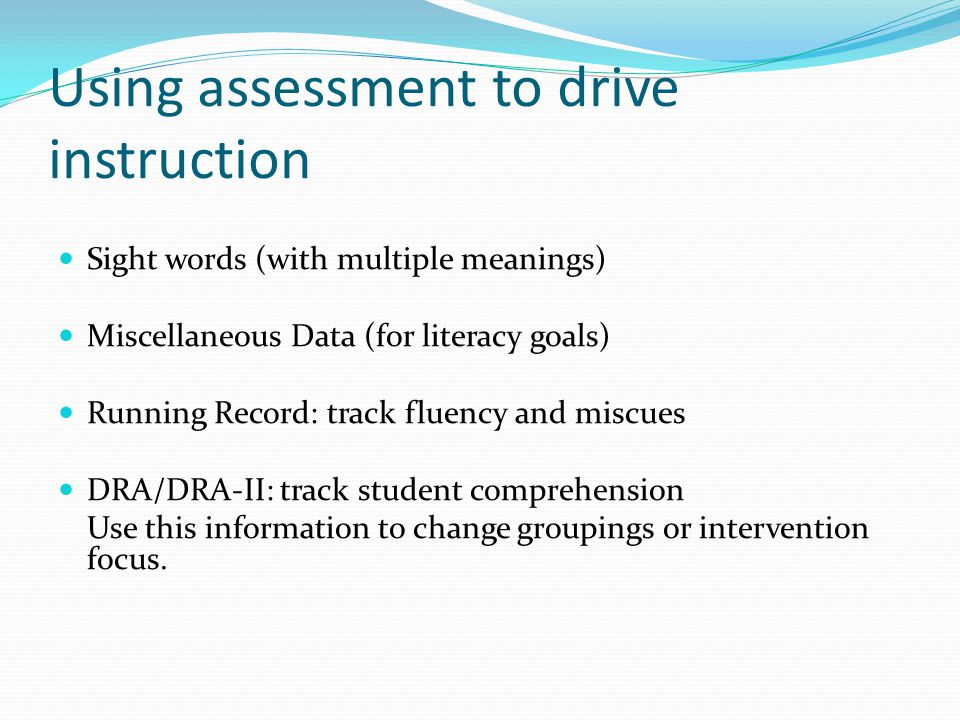 Using assessment to drive instruction Sight words (with multiple meanings) Miscellaneous Data (for literacy goals) Running Record: track fluency and miscues DRA/DRA-II: track student comprehension Use this information to change groupings or intervention focus.
