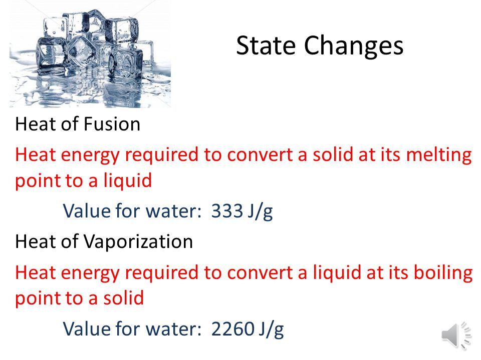 State Changes Heat of Fusion Heat energy required to convert a solid at its melting point to a liquid Value for water: 333 J/g Heat of Vaporization Heat energy required to convert a liquid at its boiling point to a solid Value for water: 2260 J/g