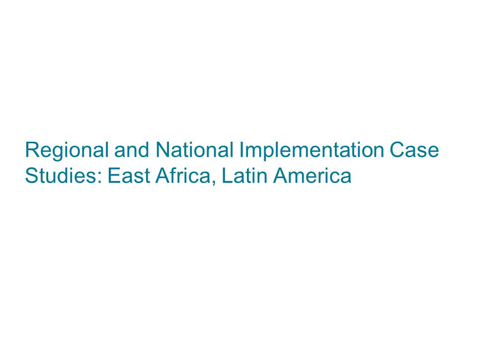 Regional and National Implementation Case Studies: East Africa, Latin America