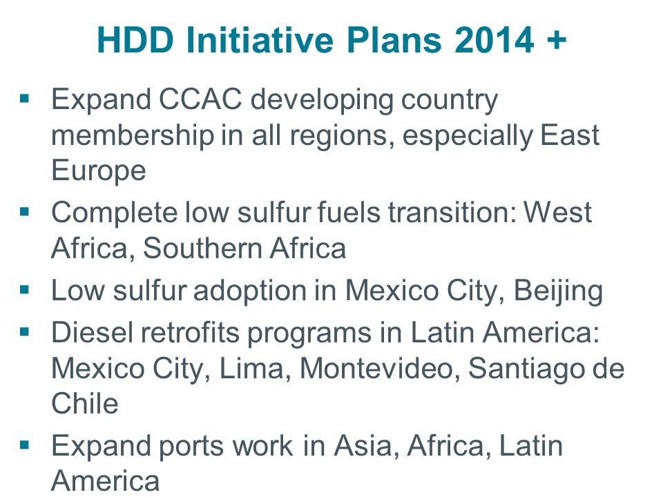 HDD Initiative Plans 2014 +  Expand CCAC developing country membership in all regions, especially East Europe  Complete low sulfur fuels transition: West Africa, Southern Africa  Low sulfur adoption in Mexico City, Beijing  Diesel retrofits programs in Latin America: Mexico City, Lima, Montevideo, Santiago de Chile  Expand ports work in Asia, Africa, Latin America