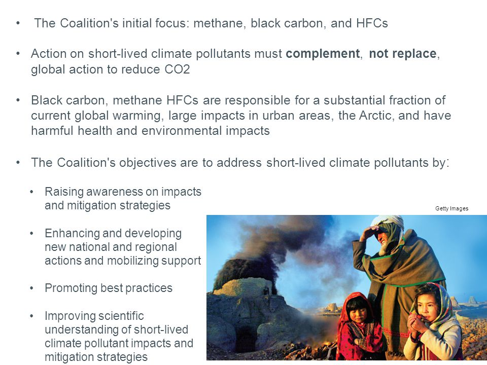The Coalition s initial focus: methane, black carbon, and HFCs Action on short-lived climate pollutants must complement, not replace, global action to reduce CO2 Black carbon, methane HFCs are responsible for a substantial fraction of current global warming, large impacts in urban areas, the Arctic, and have harmful health and environmental impacts The Coalition s objectives are to address short-lived climate pollutants by : Getty Images Raising awareness on impacts and mitigation strategies Enhancing and developing new national and regional actions and mobilizing support Promoting best practices Improving scientific understanding of short-lived climate pollutant impacts and mitigation strategies