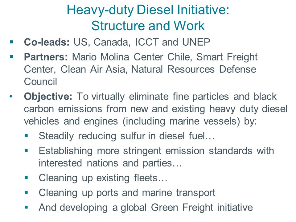Heavy-duty Diesel Initiative: Structure and Work  Co-leads: US, Canada, ICCT and UNEP  Partners: Mario Molina Center Chile, Smart Freight Center, Clean Air Asia, Natural Resources Defense Council Objective: To virtually eliminate fine particles and black carbon emissions from new and existing heavy duty diesel vehicles and engines (including marine vessels) by:  Steadily reducing sulfur in diesel fuel…  Establishing more stringent emission standards with interested nations and parties…  Cleaning up existing fleets…  Cleaning up ports and marine transport  And developing a global Green Freight initiative