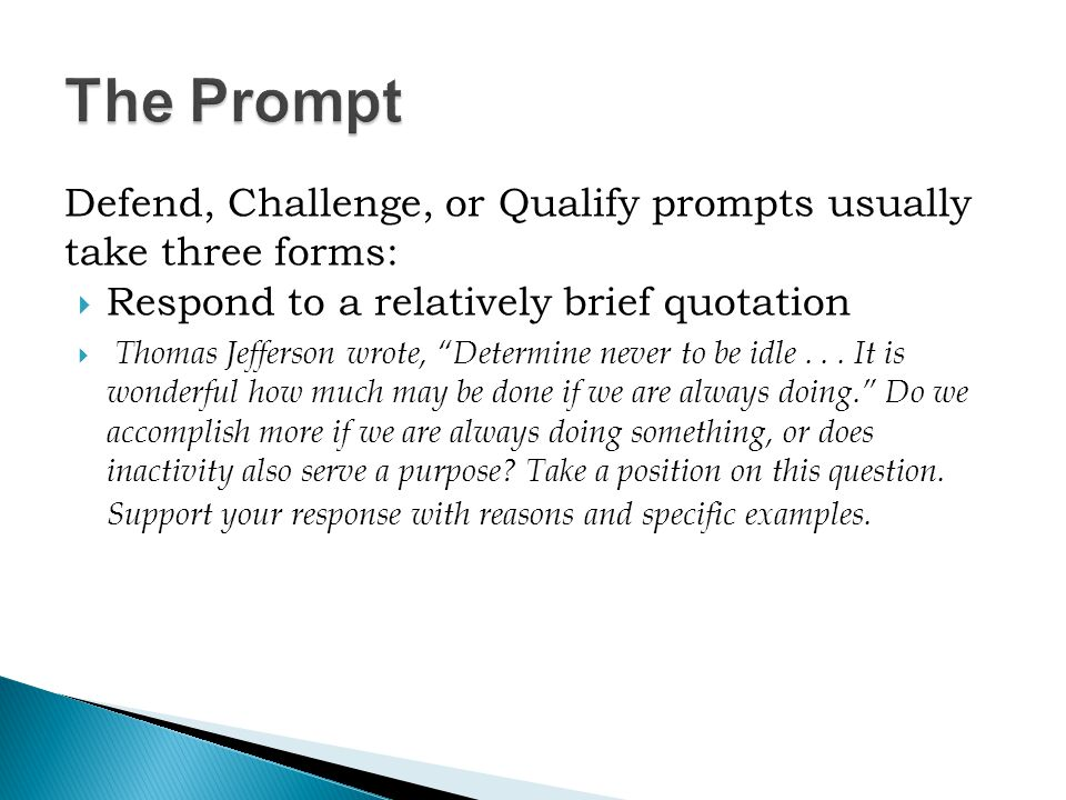 Defend, Challenge, or Qualify prompts usually take three forms:  Respond to a relatively brief quotation  Thomas Jefferson wrote, Determine never to be idle...