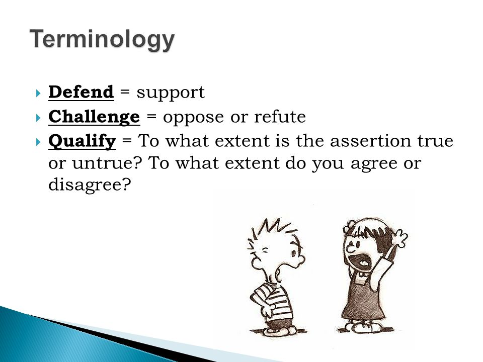  Defend = support  Challenge = oppose or refute  Qualify = To what extent is the assertion true or untrue.