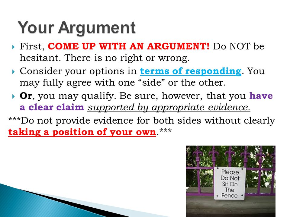  First, COME UP WITH AN ARGUMENT! Do NOT be hesitant. There is no right or wrong.  Consider your options in terms of responding. You may fully agree