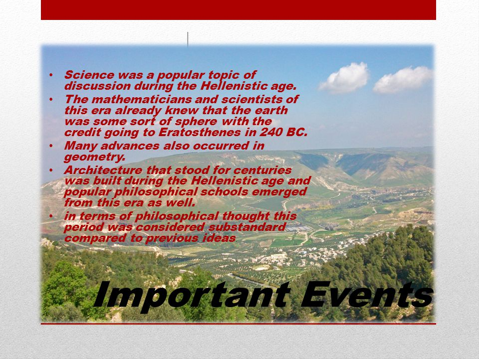 Important Events Science was a popular topic of discussion during the Hellenistic age. The mathematicians and scientists of this era already knew that