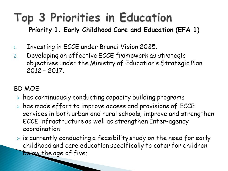 Priority 1. Early Childhood Care and Education (EFA 1) 1. Investing in ECCE under Brunei Vision 2035. 2. Developing an effective ECCE framework as str