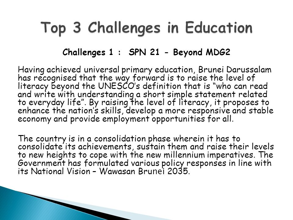 Challenges 1 : SPN 21 - Beyond MDG2 Having achieved universal primary education, Brunei Darussalam has recognised that the way forward is to raise the