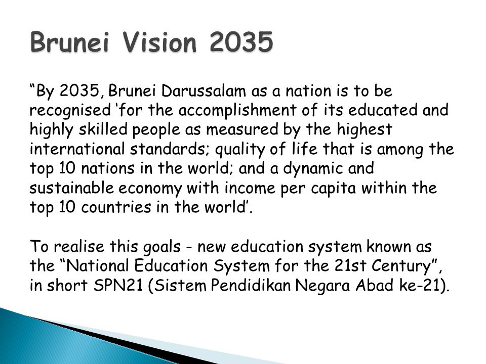  The SPN21 commenced in January 2009  Three main changes to ensure that the Brunei education system stays relevant at all times and brings about high quality education.