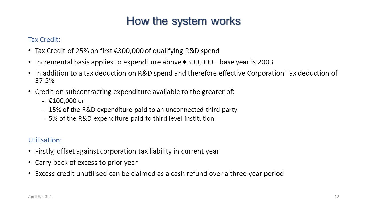 How the system works Tax Credit: Tax Credit of 25% on first €300,000 of qualifying R&D spend Incremental basis applies to expenditure above €300,000 – base year is 2003 In addition to a tax deduction on R&D spend and therefore effective Corporation Tax deduction of 37.5% Credit on subcontracting expenditure available to the greater of: ‐€100,000 or ‐15% of the R&D expenditure paid to an unconnected third party ‐5% of the R&D expenditure paid to third level institution Utilisation: Firstly, offset against corporation tax liability in current year Carry back of excess to prior year Excess credit unutilised can be claimed as a cash refund over a three year period April 8, 201412