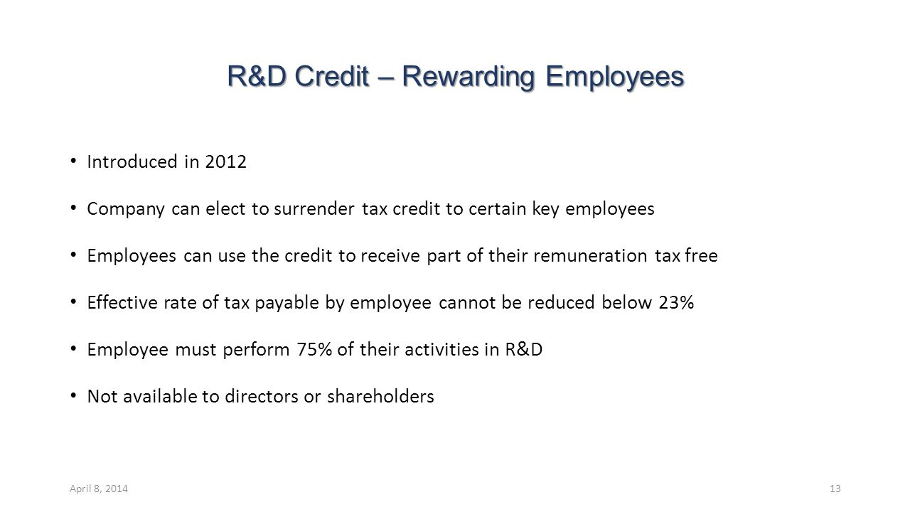 R&D Credit – Rewarding Employees Introduced in 2012 Company can elect to surrender tax credit to certain key employees Employees can use the credit to receive part of their remuneration tax free Effective rate of tax payable by employee cannot be reduced below 23% Employee must perform 75% of their activities in R&D Not available to directors or shareholders April 8, 201413