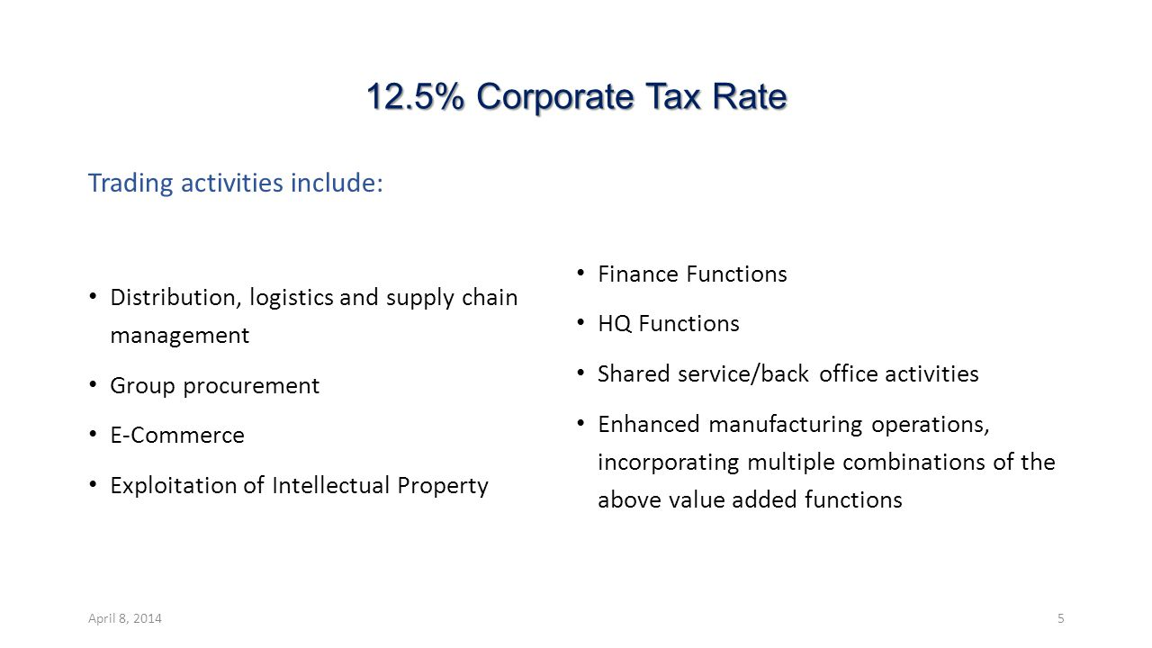 12.5% Corporate Tax Rate Trading activities include: Distribution, logistics and supply chain management Group procurement E-Commerce Exploitation of Intellectual Property Finance Functions HQ Functions Shared service/back office activities Enhanced manufacturing operations, incorporating multiple combinations of the above value added functions April 8, 20145