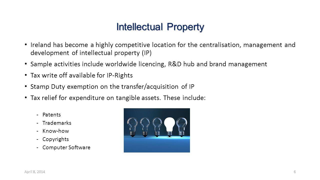 Intellectual Property Ireland has become a highly competitive location for the centralisation, management and development of intellectual property (IP) Sample activities include worldwide licencing, R&D hub and brand management Tax write off available for IP-Rights Stamp Duty exemption on the transfer/acquisition of IP Tax relief for expenditure on tangible assets.