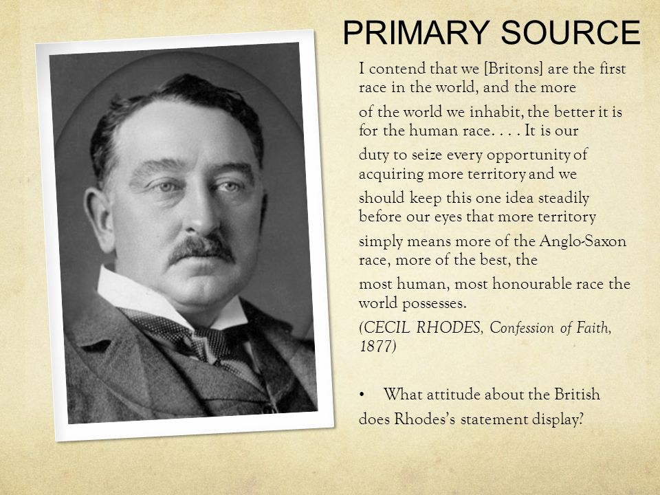 PRIMARY SOURCE I contend that we [Britons] are the first race in the world, and the more of the world we inhabit, the better it is for the human race....