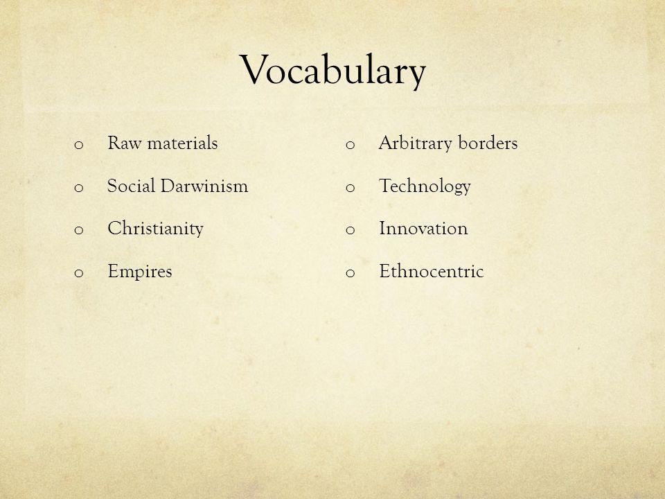 Vocabulary o Raw materials o Social Darwinism o Christianity o Empires o Arbitrary borders o Technology o Innovation o Ethnocentric