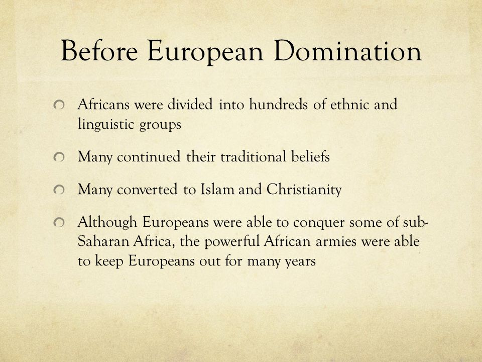 Before European Domination Africans were divided into hundreds of ethnic and linguistic groups Many continued their traditional beliefs Many converted to Islam and Christianity Although Europeans were able to conquer some of sub- Saharan Africa, the powerful African armies were able to keep Europeans out for many years