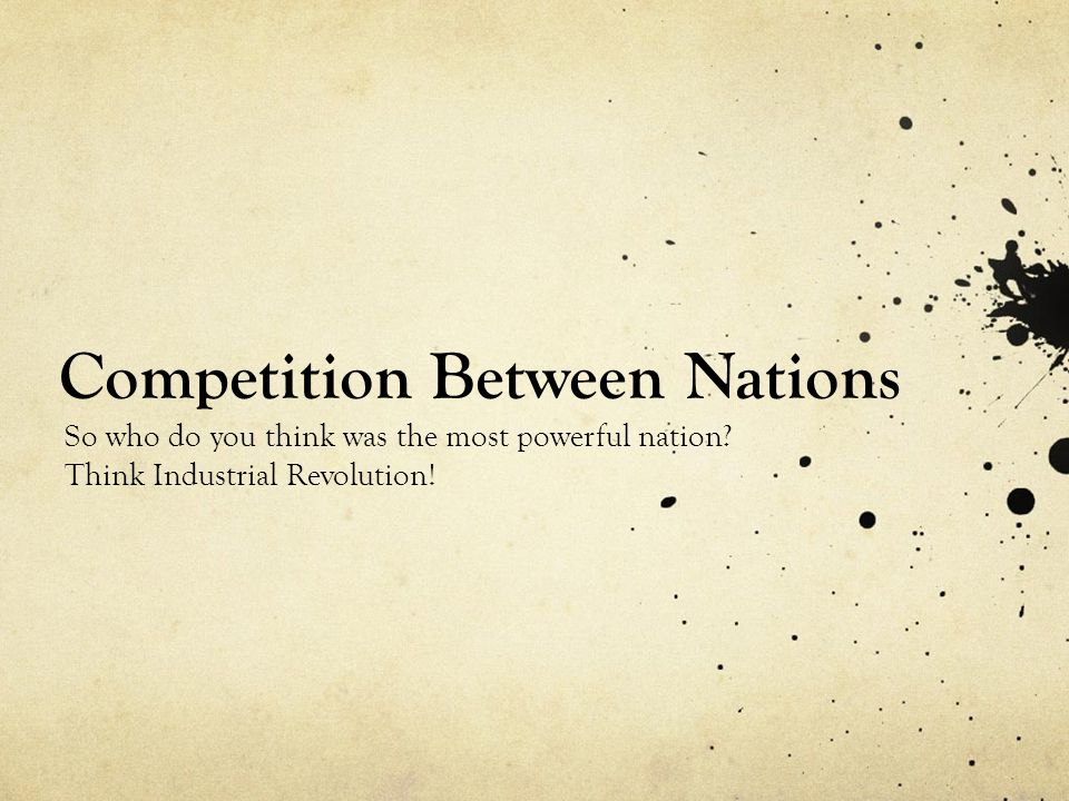 Competition Between Nations So who do you think was the most powerful nation.
