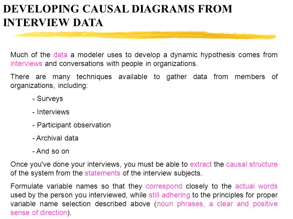 DEVELOPING CAUSAL DIAGRAMS FROM INTERVIEW DATA Much of the data a modeler uses to develop a dynamic hypothesis comes from interviews and conversations