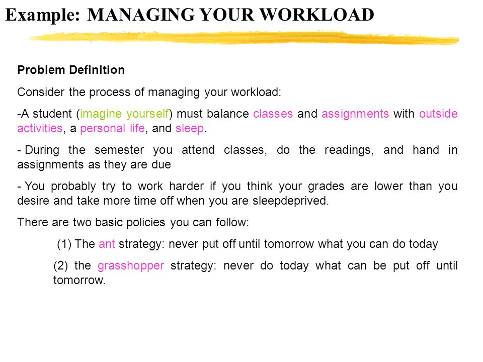 Example: MANAGING YOUR WORKLOAD Problem Definition Consider the process of managing your workload: -A student (imagine yourself) must balance classes