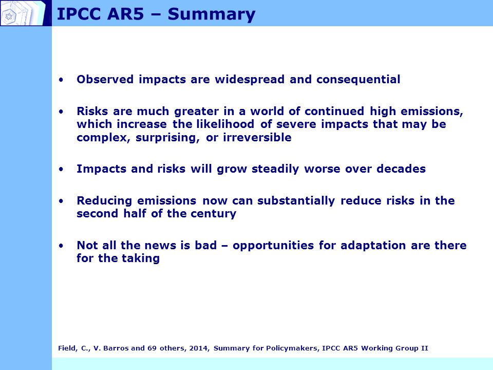 IPCC AR5 – Summary Observed impacts are widespread and consequential Risks are much greater in a world of continued high emissions, which increase the likelihood of severe impacts that may be complex, surprising, or irreversible Impacts and risks will grow steadily worse over decades Reducing emissions now can substantially reduce risks in the second half of the century Not all the news is bad – opportunities for adaptation are there for the taking Field, C., V.