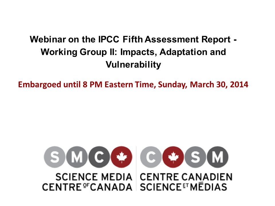 Webinar on the IPCC Fifth Assessment Report - Working Group II: Impacts, Adaptation and Vulnerability Embargoed until 8 PM Eastern Time, Sunday, March 30, 2014