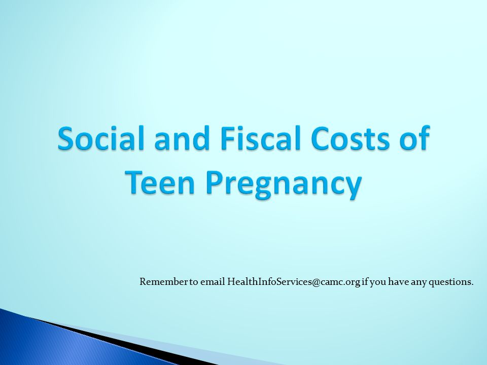 Social and Fiscal Costs of Teen Pregnancy Remember to email HealthInfoServices@camc.org if you have any questions.
