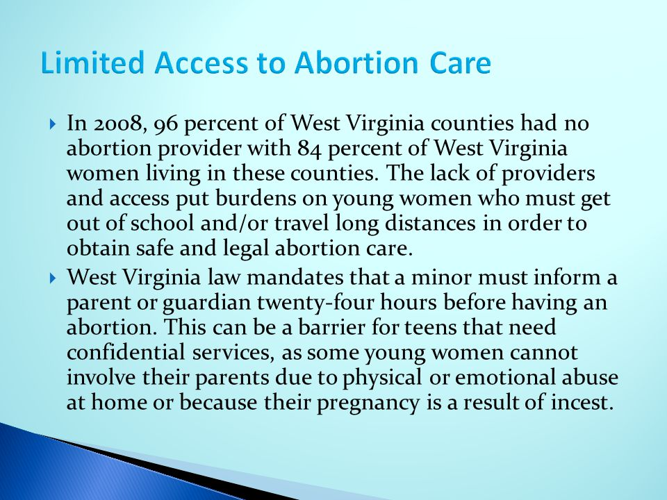  In 2008, 96 percent of West Virginia counties had no abortion provider with 84 percent of West Virginia women living in these counties. The lack of
